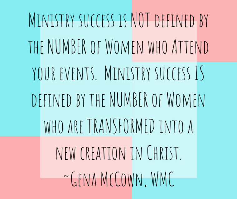 Ministry success is NOT defined bythe NUMBER of Women who Attendyour events. Ministry success ISdefined by the NUMBER of Womenwho are TRANSFORMED into anew creation in Christ